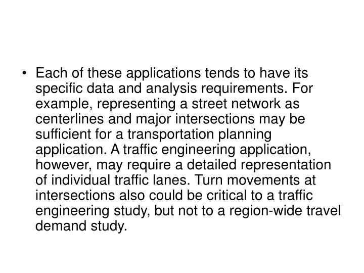 Each of these applications tends to have its specific data and analysis requirements. For example, representing a street network as centerlines and major intersections may be sufficient for a transportation planning application. A traffic engineering application, however, may require a detailed representation of individual traffic lanes. Turn movements at intersections also could be critical to a traffic engineering study, but not to a region-wide travel demand study.