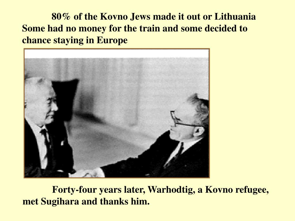 80% of the Kovno Jews made it out or Lithuania Some had no money for the train and some decided to chance staying in Europe