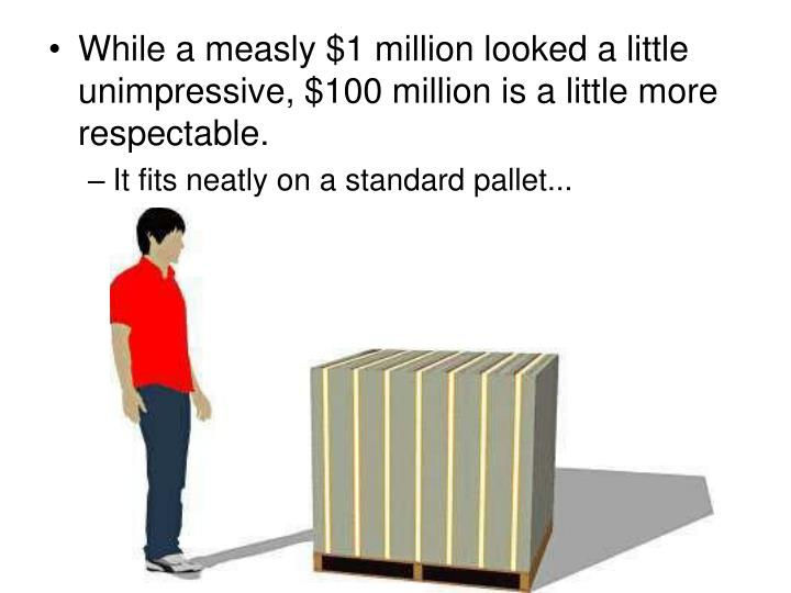 While a measly $1 million looked a little unimpressive, $100 million is a little more respectable.