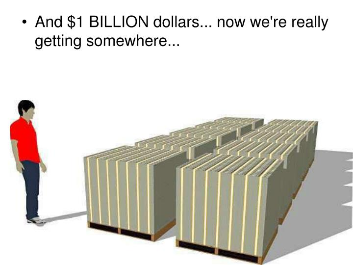 And $1 BILLION dollars... now we're really getting somewhere...