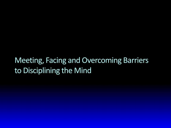 meeting facing and overcoming barriers to disciplining the mind n.