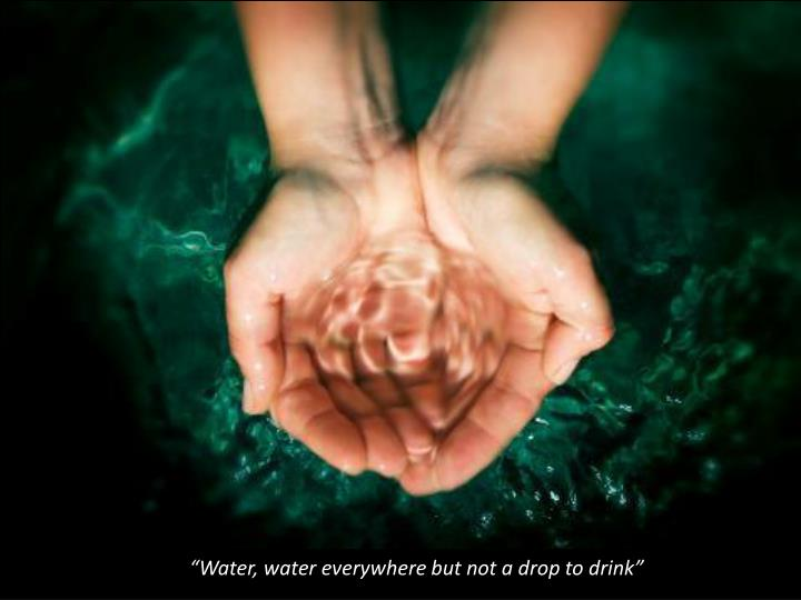 """""""Water, water everywhere but not a drop to drink"""""""