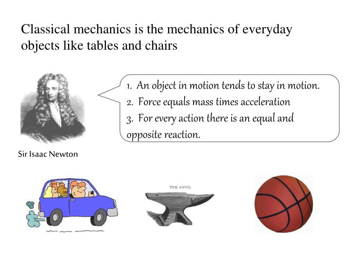 Classical mechanics is the mechanics of everyday objects like tables and chairs