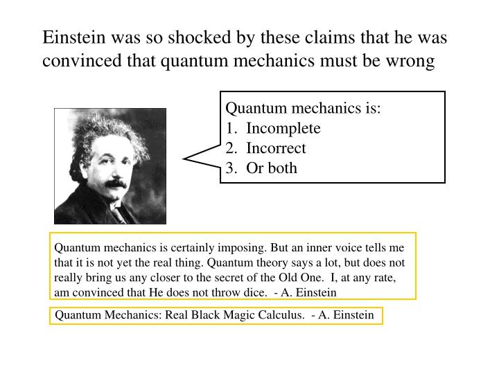 Einstein was so shocked by these claims that he was convinced that quantum mechanics must be wrong