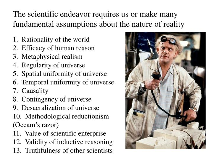 The scientific endeavor requires us or make many fundamental assumptions about the nature of reality