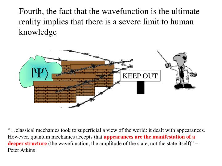 Fourth, the fact that the wavefunction is the ultimate reality implies that there is a severe limit to human knowledge