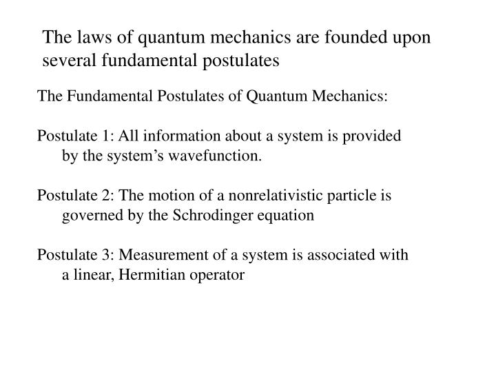 The laws of quantum mechanics are founded upon several fundamental postulates