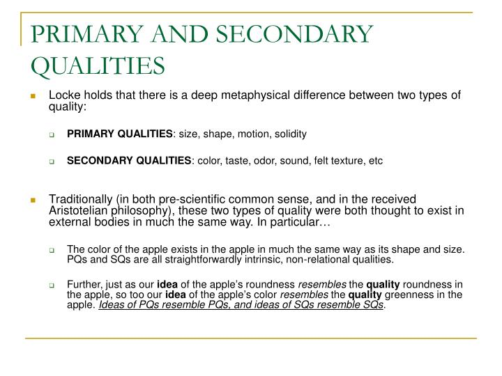 an analysis of lockes primary and secondary qualities in book 2 of ideas Locke distinguished in the essay on human understanding two kinds of ideas: ideas simple and complex ideas a distinction that has been made between idea and quality, locke proposes a second: that between primary qualities and secondary qualities.