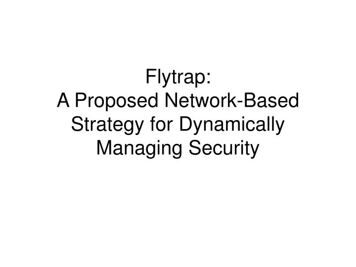 flytrap a proposed network based strategy for dynamically managing security n.