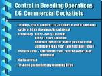 control in breeding operations e g commercial cockatiels