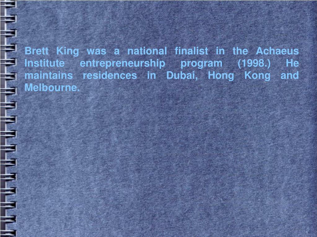 Brett King was a national finalist in the Achaeus Institute entrepreneurship program (1998.) He maintains residences in Dubai, Hong Kong and Melbourne.