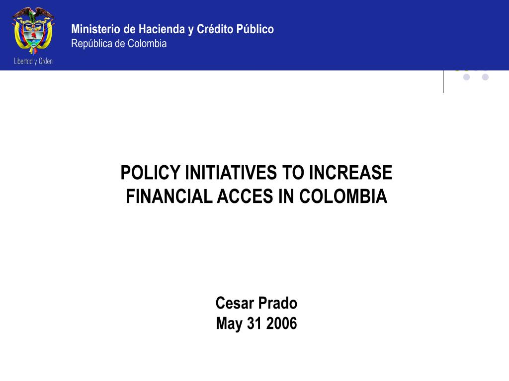 POLICY INITIATIVES TO INCREASE FINANCIAL ACCES IN COLOMBIA