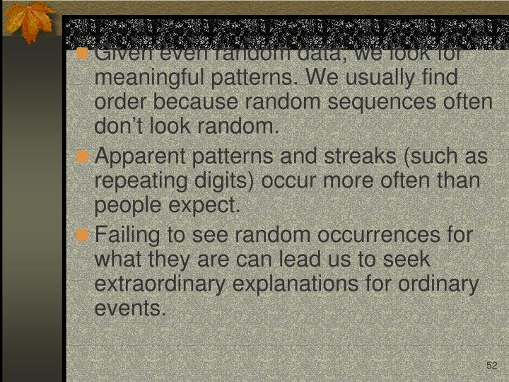 Given even random data, we look for meaningful patterns. We usually find order because random sequences often don't look random.