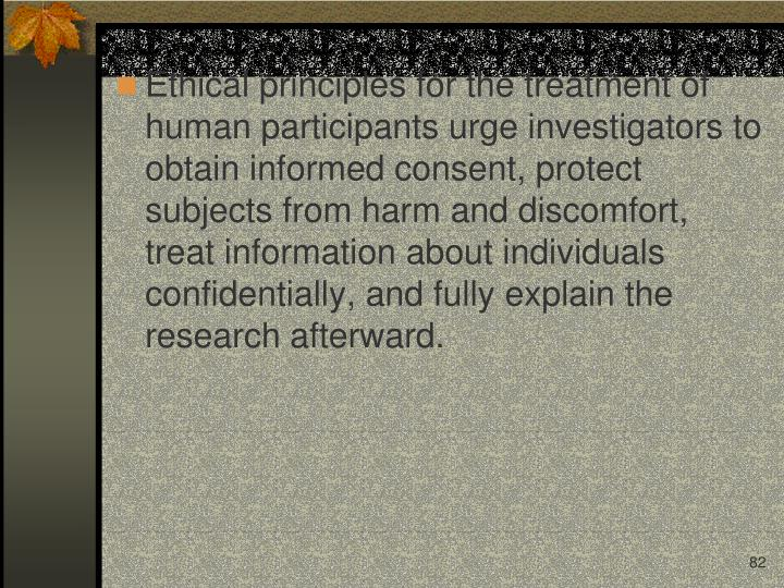 Ethical principles for the treatment of human participants urge investigators to obtain informed consent, protect subjects from harm and discomfort, treat information about individuals confidentially, and fully explain the research afterward.