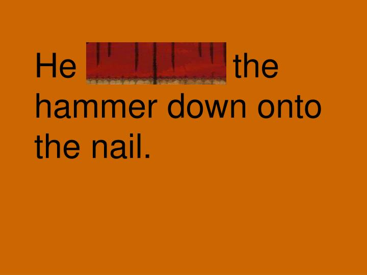 He slammed the hammer down onto the nail.