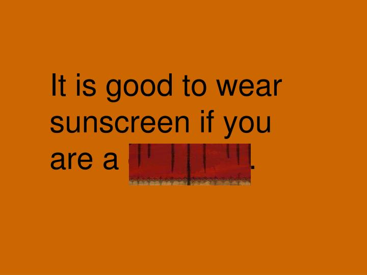 It is good to wear sunscreen if you are a gardener.