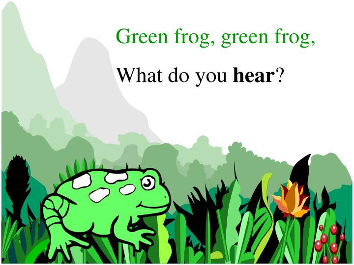 Green frog, green frog,