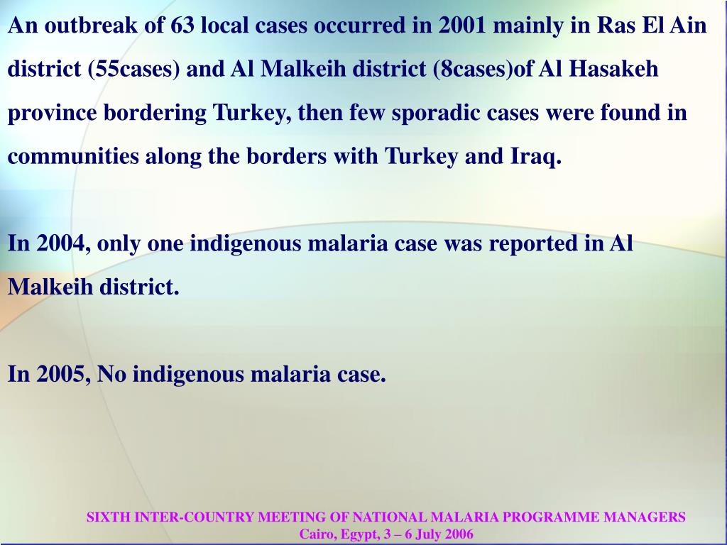An outbreak of 63 local cases occurred in 2001 mainly in Ras El Ain district (55cases) and Al Malkeih district (8cases)of Al Hasakeh province bordering Turkey, then few sporadic cases were found in communities along the borders with Turkey and Iraq.
