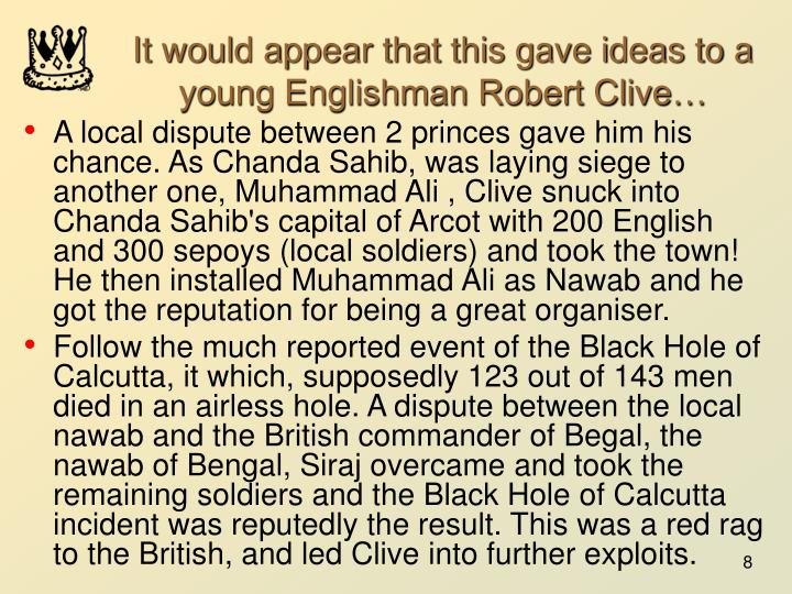 It would appear that this gave ideas to a young Englishman Robert Clive…