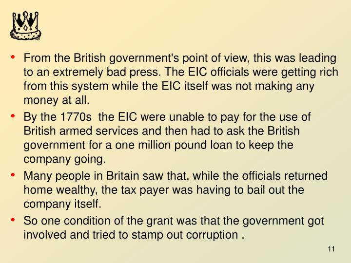 From the British government's point of view, this was leading to an extremely bad press. The EIC officials were getting rich from this system while the EIC itself was not making any money at all.