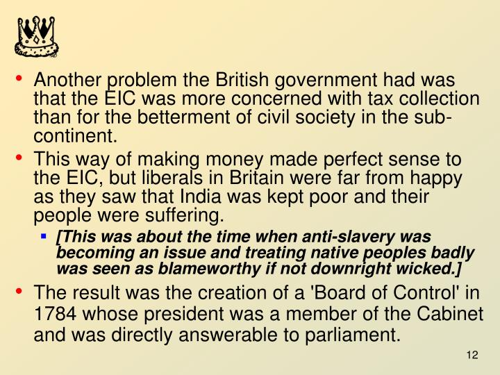 Another problem the British government had was that the EIC was more concerned with tax collection than for the betterment of civil society in the sub-continent.