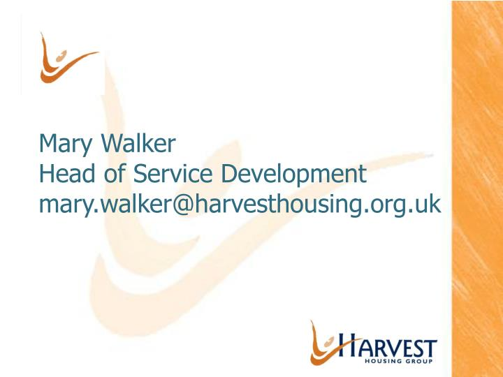 mary walker head of service development mary walker@harvesthousing org uk n.