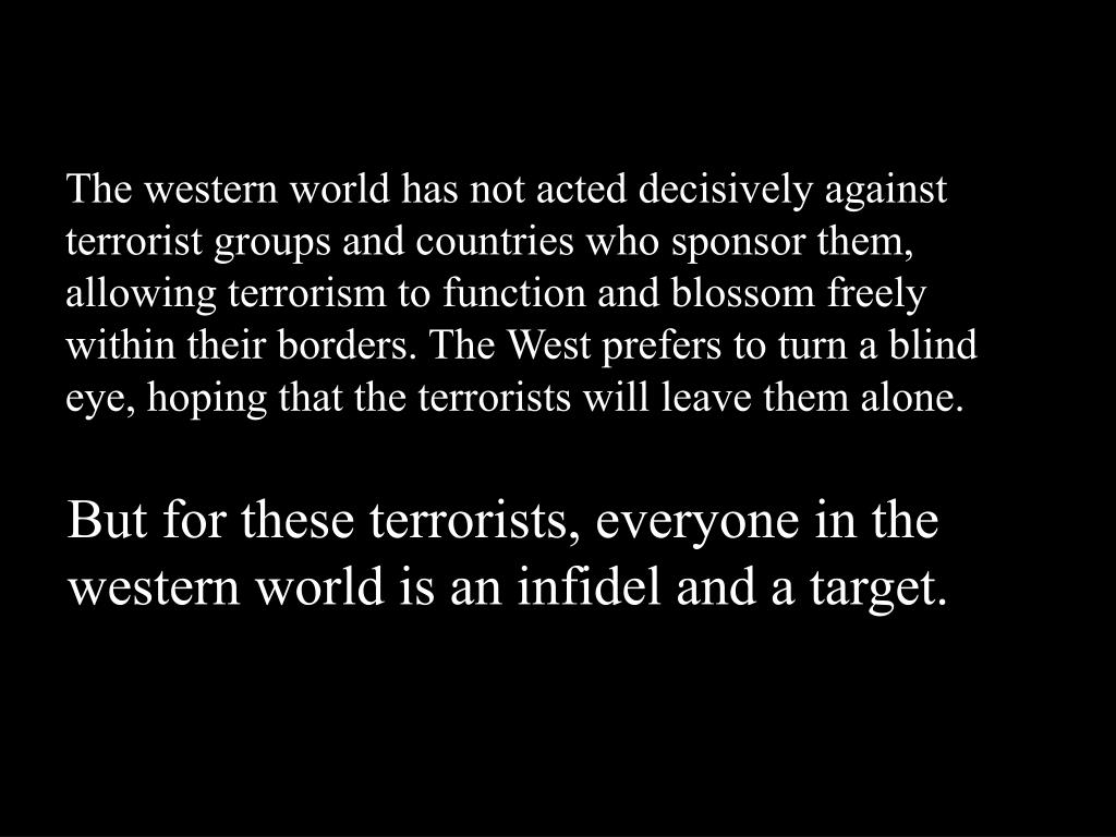 The western world has not acted decisively against terrorist groups and countries who sponsor them, allowing terrorism to function and blossom freely within their borders. The West prefers to turn a blind eye, hoping that the terrorists will leave them alone.
