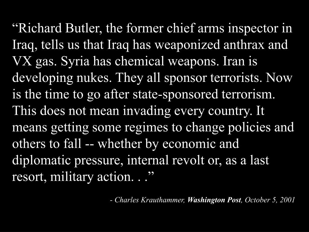 """""""Richard Butler, the former chief arms inspector in Iraq, tells us that Iraq has weaponized anthrax and VX gas. Syria has chemical weapons. Iran is developing nukes. They all sponsor terrorists. Now is the time to go after state-sponsored terrorism. This does not mean invading every country. It means getting some regimes to change policies and others to fall -- whether by economic and diplomatic pressure, internal revolt or, as a last resort, military action. . ."""""""