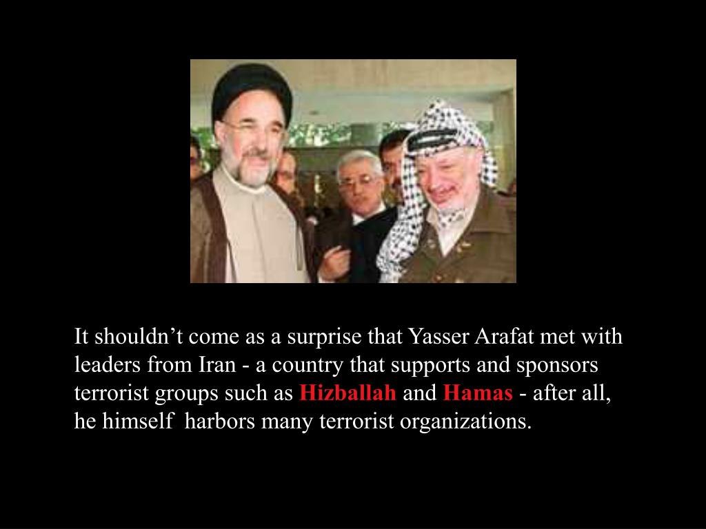 It shouldn't come as a surprise that Yasser Arafat met with leaders from Iran - a country that supports and sponsors terrorist groups such as