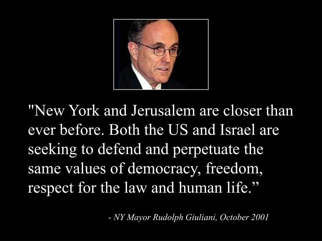 """""""New York and Jerusalem are closer than ever before. Both the US and Israel are seeking to defend and perpetuate the same values of democracy, freedom, respect for the law and human life."""""""