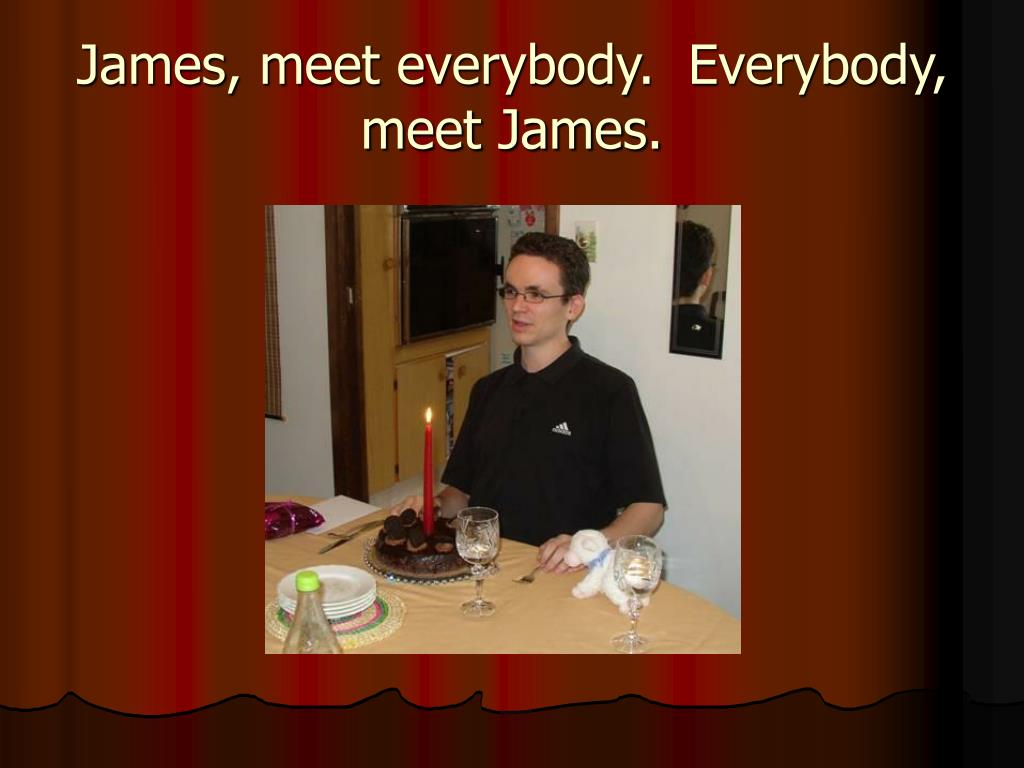 James, meet everybody.  Everybody, meet James.
