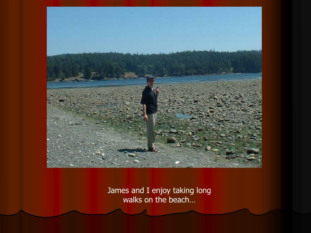 James and I enjoy taking long walks on the beach…