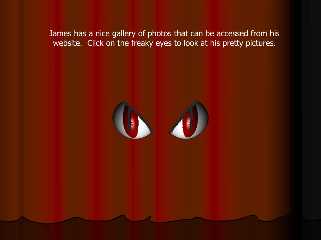 James has a nice gallery of photos that can be accessed from his website.  Click on the freaky eyes to look at his pretty pictures.
