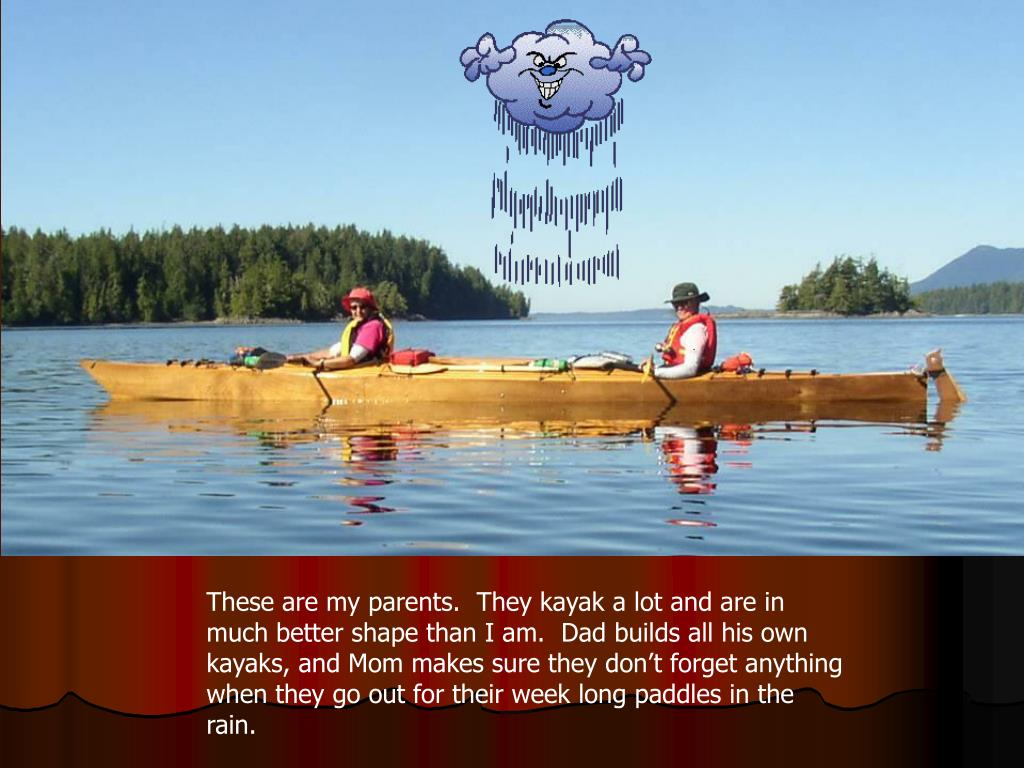 These are my parents.  They kayak a lot and are in much better shape than I am.  Dad builds all his own kayaks, and Mom makes sure they don't forget anything when they go out for their week long paddles in the rain.