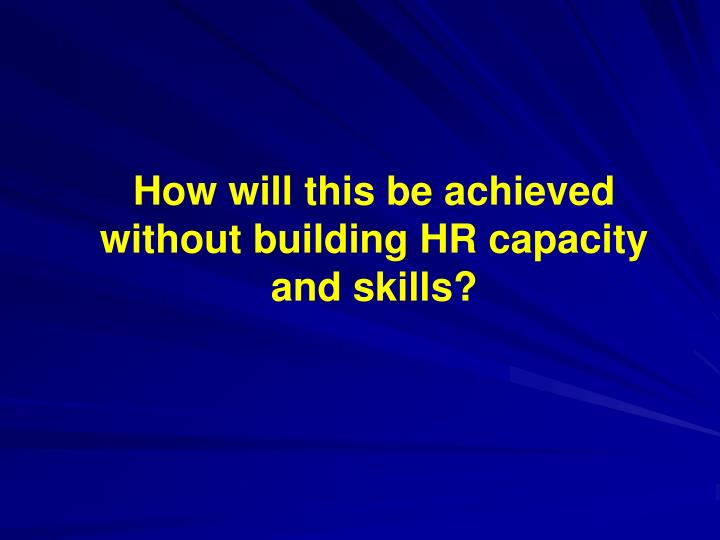 How will this be achieved without building HR capacity and skills?