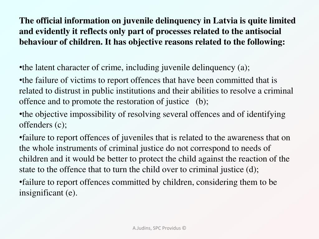 The official information on juvenile delinquency in Latvia is quite limited and evidently it reflects only part of processes related to the antisocial behaviour of children. It has objective reasons related to the following: