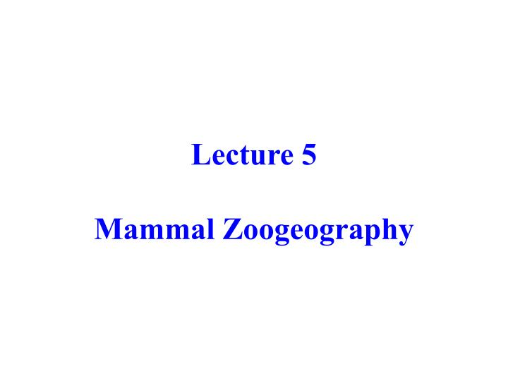 Lecture 5 mammal zoogeography