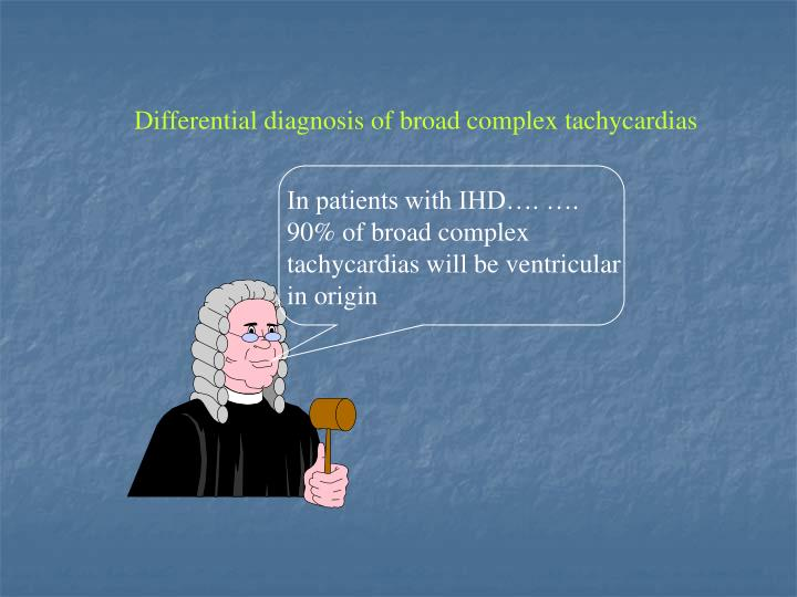 In patients with IHD…. …. 90% of broad complex tachycardias will be ventricular in origin