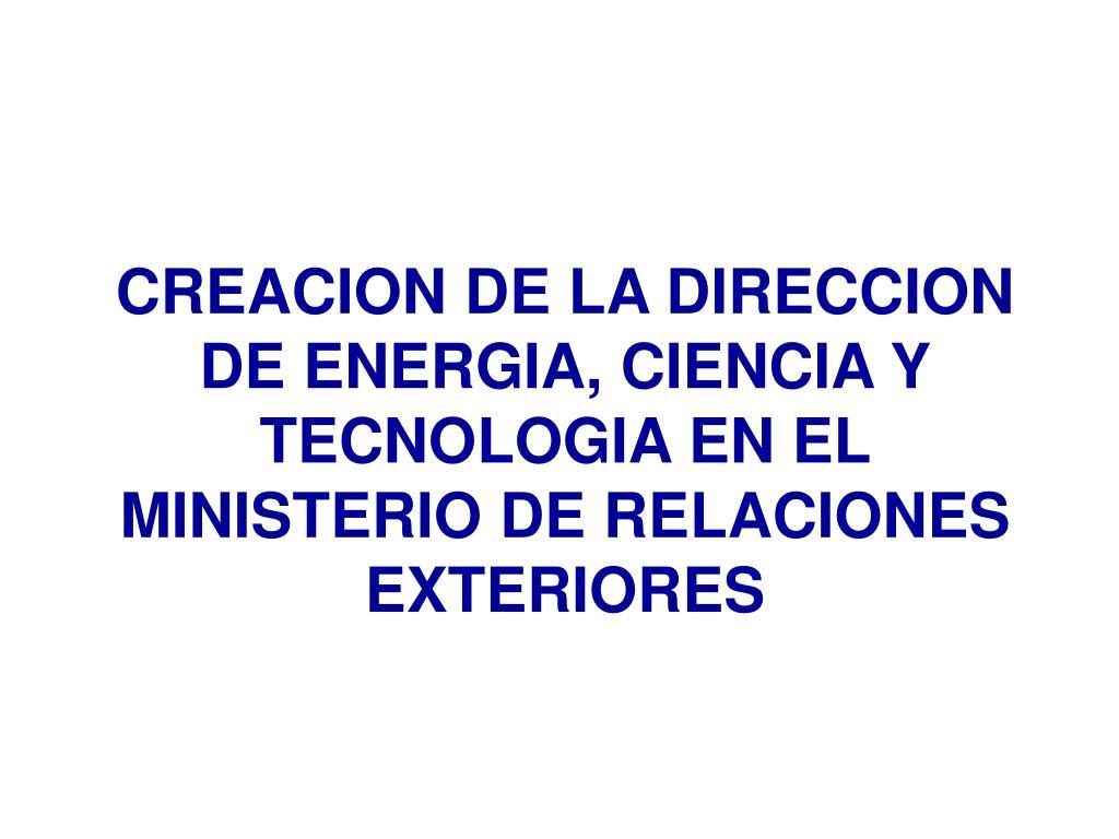 CREACION DE LA DIRECCION DE ENERGIA, CIENCIA Y TECNOLOGIA EN EL MINISTERIO DE RELACIONES EXTERIORES