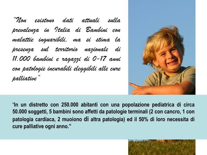 """""""Non esistono dati attuali sulla prevalenza in Italia di Bambini con malattie inguaribili, ma si stima la presenza sul territorio nazionale di 11.000 bambini e ragazzi di 0-17 anni con patologie incurabili eleggibili alle cure palliative"""""""
