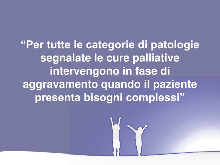 """""""Per tutte le categorie di patologie segnalate le cure palliative intervengono in fase di aggravamento quando il paziente presenta bisogni complessi"""""""