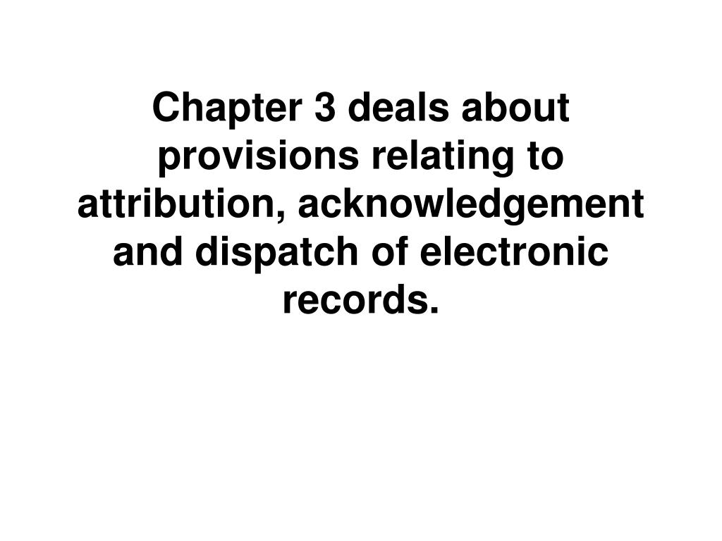 Chapter 3 deals about provisions relating to attribution, acknowledgement and dispatch of electronic records.