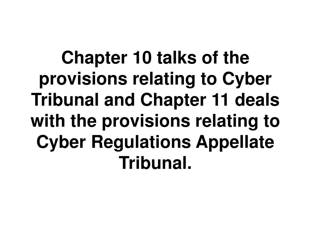 Chapter 10 talks of the provisions relating to Cyber Tribunal and Chapter 11 deals with the provisions relating to Cyber Regulations Appellate Tribunal.