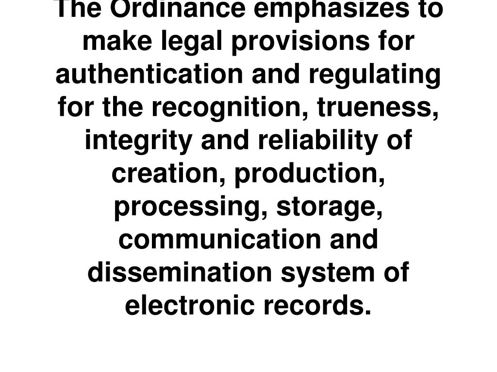 The Ordinance emphasizes to make legal provisions for authentication and regulating for the recognition, trueness, integrity and reliability of creation, production, processing, storage, communication and dissemination system of electronic records.
