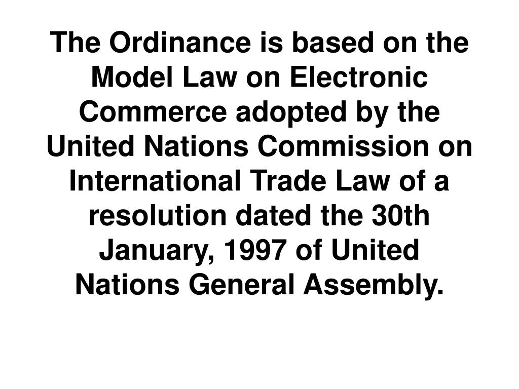 The Ordinance is based on the Model Law on Electronic Commerce adopted by the United Nations Commission on International Trade Law of a resolution dated the 30th January, 1997 of United Nations General Assembly.