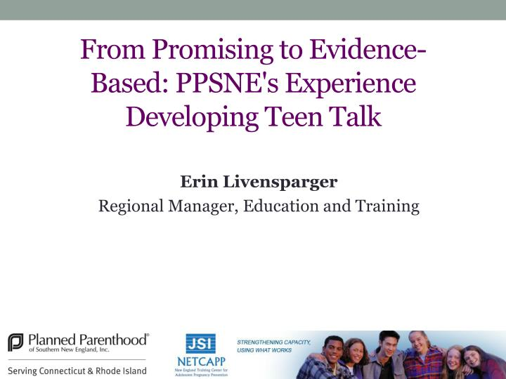 from promising to evidence based ppsne s experience developing teen talk n.