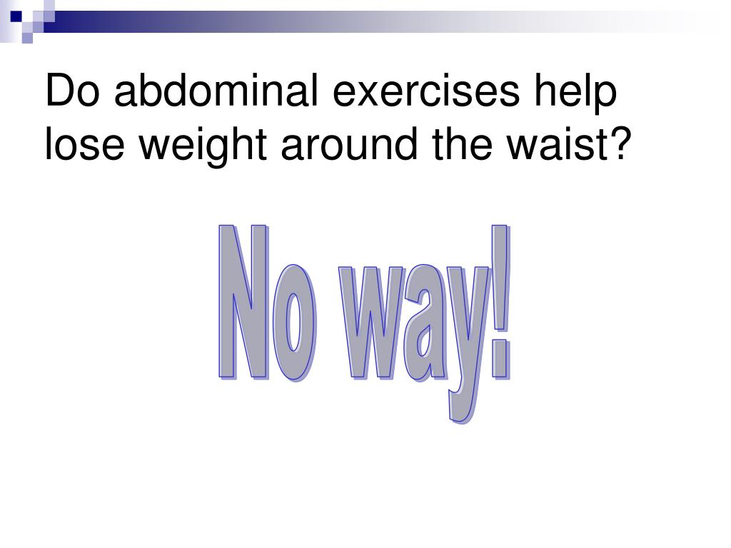Do abdominal exercises help lose weight around the waist?