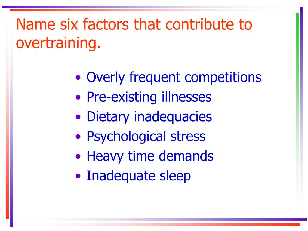 Name six factors that contribute to overtraining.