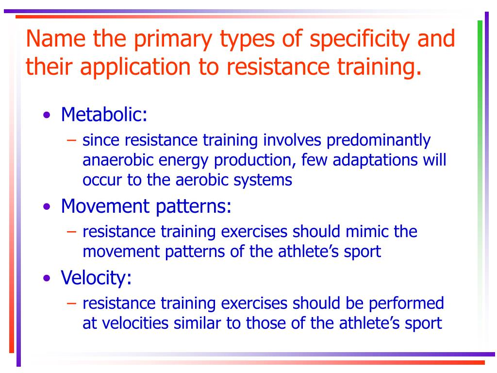 Name the primary types of specificity and their application to resistance training.