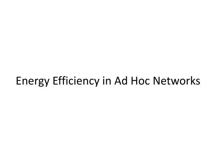 Energy Efficiency in Ad Hoc Networks
